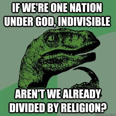 If we're One Nation under god, Indivisible  aren't we already divided by religion?  - If we're One Nation under god, Indivisible  aren't we already divided by religion?   Misc