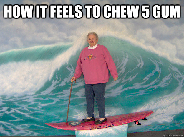 How it feels to chew 5 gum - 5gum - quickmeme