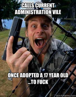 calls current administration vile once adopted a 17 year old ...to fuck  Scumbag Ted Nugent