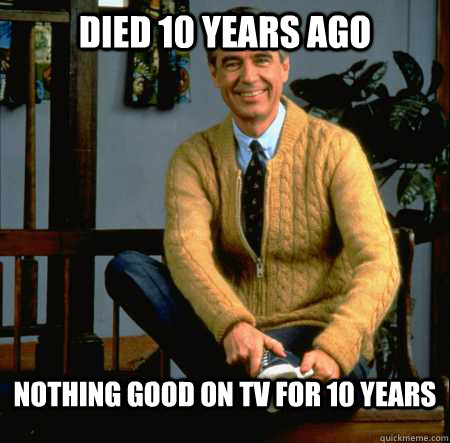 DIED 10 YEARS AGO NOTHING GOOD ON TV FOR 10 YEARS