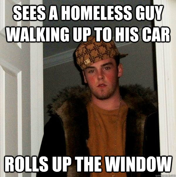sees a homeless guy walking up to his car rolls up the window - sees a homeless guy walking up to his car rolls up the window  Scumbag Steve