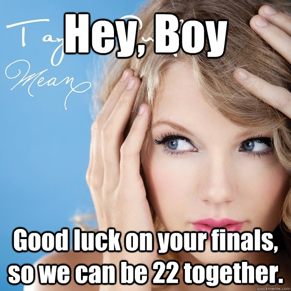 Hey, Boy Good luck on your finals, so we can be 22 together.