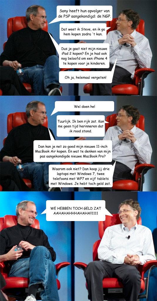 Sony heeft hun opvolger van de PSP aangekondigd: de NGP. Dat weet ik Steve, en ik ga hem kopen zodra 't kan.  Dus je gaat niet mijn nieuwe iPad 2 kopen? En je had ook nog beloofd om een iPhone 4 te kopen voor je kinderen. Oh ja, helemaal vergeten! Wel doe - Sony heeft hun opvolger van de PSP aangekondigd: de NGP. Dat weet ik Steve, en ik ga hem kopen zodra 't kan.  Dus je gaat niet mijn nieuwe iPad 2 kopen? En je had ook nog beloofd om een iPhone 4 te kopen voor je kinderen. Oh ja, helemaal vergeten! Wel doe  Steve Jobs vs Bill Gates