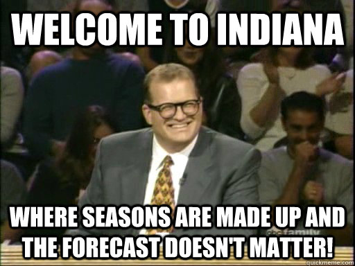 Welcome to Indiana Where seasons are made up and the forecast doesn't matter!  - Welcome to Indiana Where seasons are made up and the forecast doesn't matter!   Drew Carey Whose Line