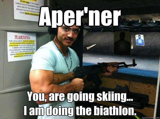 Aper'ner You, are going skiing... I am doing the biathlon.  Armenian Chuck Norris