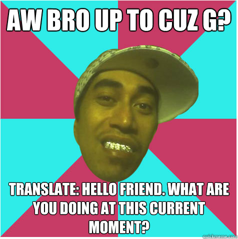 Aw Bro up to cuz g? Translate: Hello friend. what are you doing at this current moment?