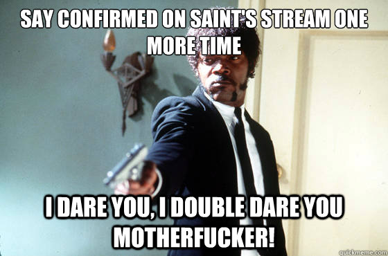 Say confirmed on saint's stream one more time i dare you, i double dare you motherfucker!