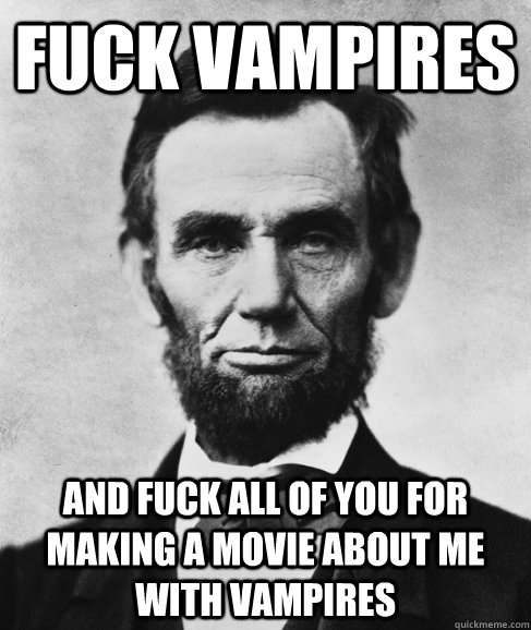 Fuck vampires and fuck all of you for making a movie about me with vampires