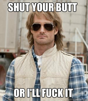 Shut your butt or i'll fuck it  MacGruber