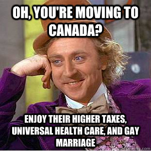 Oh, you're moving to canada? enjoy their higher taxes, universal health care, and gay marriage - Oh, you're moving to canada? enjoy their higher taxes, universal health care, and gay marriage  Condescending Wonka