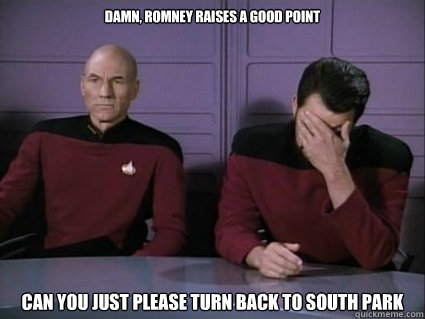 dAMN, rOMNEY RAISES A GOOD POINT can you just please turn back to South Park