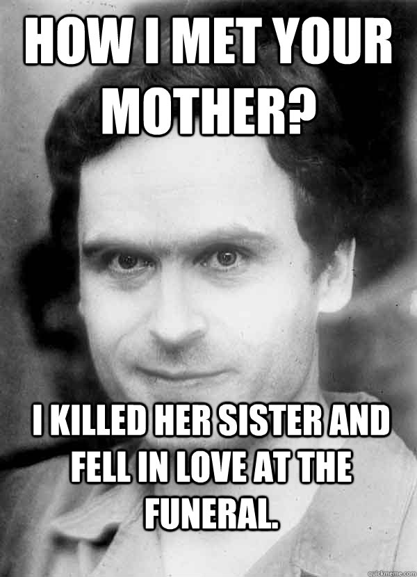 How I met your Mother?  I killed her Sister and fell in love at the funeral.  Ted Bundy