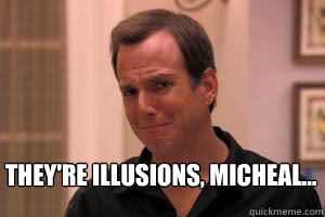 They're Illusions, micheal...