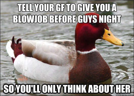 Tell Your GF to give you a blowjob before guys night  so you'll only think about her - Tell Your GF to give you a blowjob before guys night  so you'll only think about her  Malicious Advice Mallard