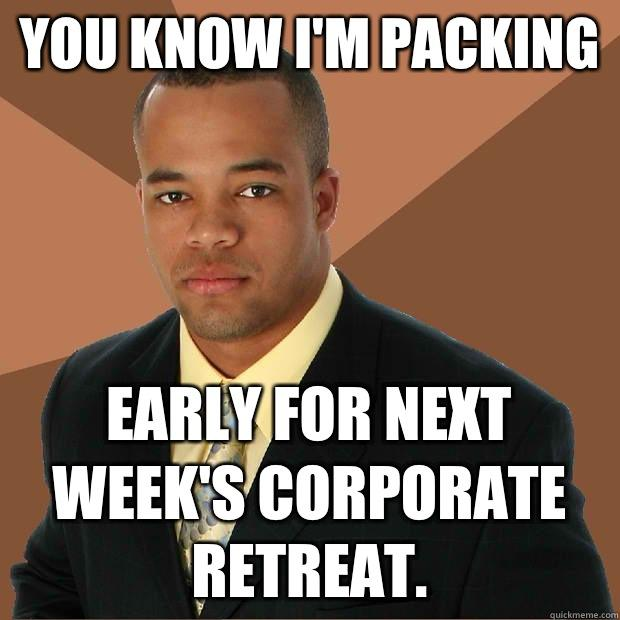 You know I'm packing Early for next week's corporate retreat. - You know I'm packing Early for next week's corporate retreat.  Successful Black Man