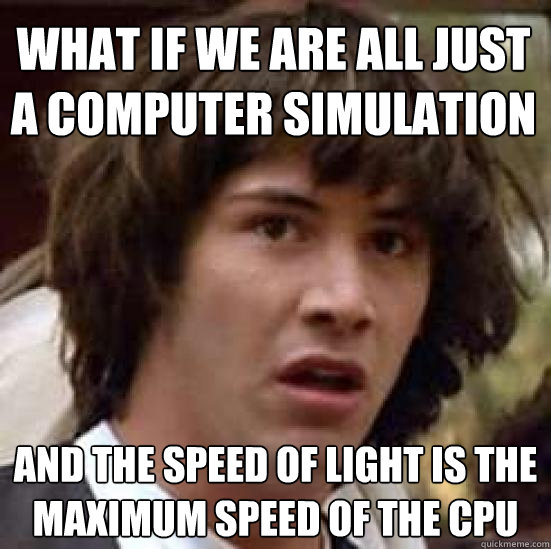 What if we are all just a computer simulation and the speed of light is the maximum speed of the CPU - What if we are all just a computer simulation and the speed of light is the maximum speed of the CPU  conspiracy keanu