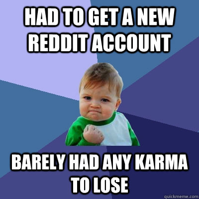 had to get a new reddit account barely had any karma to lose - had to get a new reddit account barely had any karma to lose  Success Kid