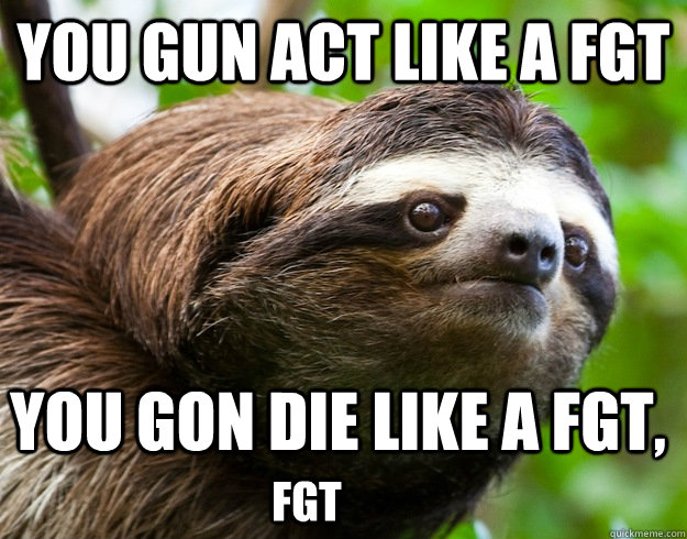 You gun act like a fgt You gon die like a fgt, fgt  happy birthday sloth