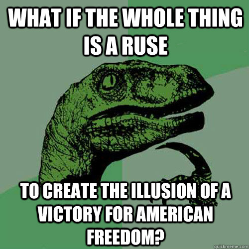 what if the whole thing is a ruse to create the illusion of a victory for american freedom? - what if the whole thing is a ruse to create the illusion of a victory for american freedom?  Philosoraptor