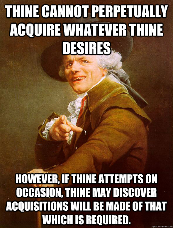 Thine cannot perpetually acquire whatever thine desires However, if thine attempts on occasion, thine may discover acquisitions will be made of that which is required. - Thine cannot perpetually acquire whatever thine desires However, if thine attempts on occasion, thine may discover acquisitions will be made of that which is required.  Joseph Ducreux