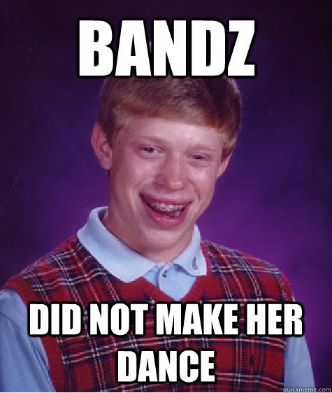 Bandz Did NOT make her dance - Bandz Did NOT make her dance  Bad Luck Brian