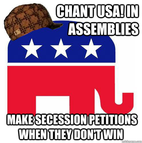 Chant USA! in assemblies  make secession petitions when they don't win - Chant USA! in assemblies  make secession petitions when they don't win  Small Govt GOP