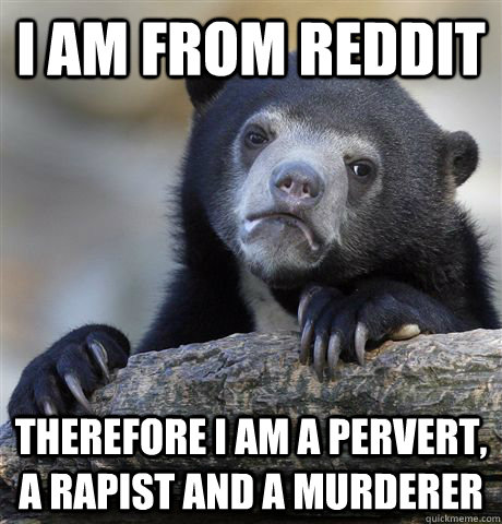 I am from reddit therefore i am a pervert, a rapist and a murderer - I am from reddit therefore i am a pervert, a rapist and a murderer  Confession Bear
