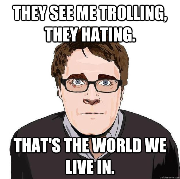 They see me trolling, they hating. That's the world we live in. - They see me trolling, they hating. That's the world we live in.  Always Online Adam Orth