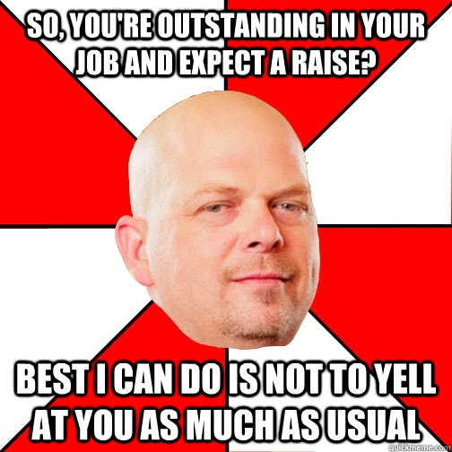 so, you're outstanding in your job and expect a raise? best i can do is not to yell at you as much as usual - so, you're outstanding in your job and expect a raise? best i can do is not to yell at you as much as usual  Pawn Star