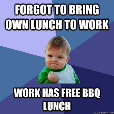 forgot to bring own lunch to work Work has free BBQ lunch - forgot to bring own lunch to work Work has free BBQ lunch  Success Kid