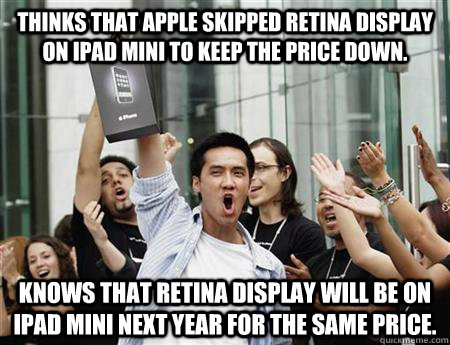 thinks that apple skipped retina display on ipad mini to keep the price down. knows that retina display will be on ipad mini next year for the same price.