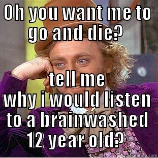 Butthurt directioner?  - OH YOU WANT ME TO GO AND DIE?  TELL ME WHY I WOULD LISTEN TO A BRAINWASHED 12 YEAR OLD?  Condescending Wonka