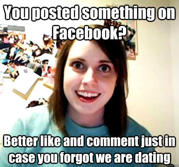 You posted something on Facebook? Better like and comment just in case you forgot we are dating - You posted something on Facebook? Better like and comment just in case you forgot we are dating  Overly Attached Girlfriend