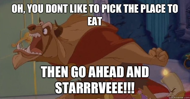 Oh, you dont like to pick the place to eat THEN GO AHEAD AND STARRRVEEE!!!