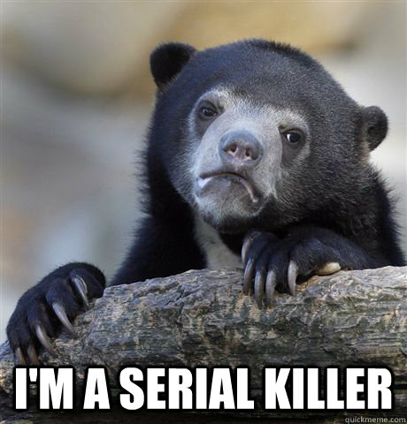 I'm a serial killer -  I'm a serial killer  Confession Bear