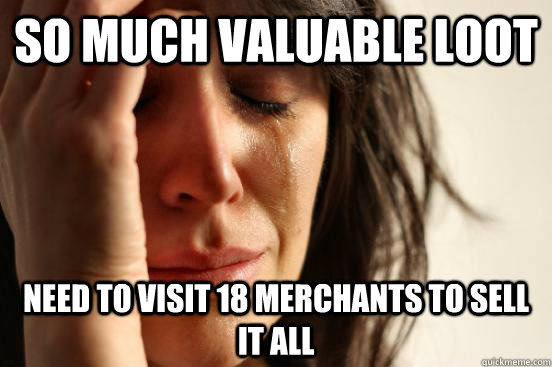 So much valuable loot need to visit 18 merchants to sell it all - So much valuable loot need to visit 18 merchants to sell it all  First World Problems