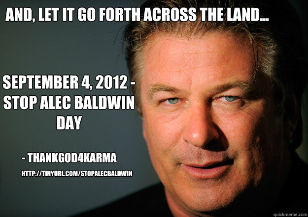 And, let it go forth across the land... September 4, 2012 - Stop Alec Baldwin Day - ThankGod4Karma http://tinyurl.com/StopAlecBaldwin - And, let it go forth across the land... September 4, 2012 - Stop Alec Baldwin Day - ThankGod4Karma http://tinyurl.com/StopAlecBaldwin  Stop Alec Baldwin