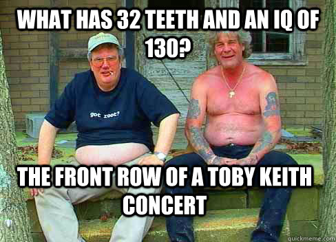 What has 32 teeth and an IQ of 130? The front row of a Toby Keith Concert - What has 32 teeth and an IQ of 130? The front row of a Toby Keith Concert  Misc