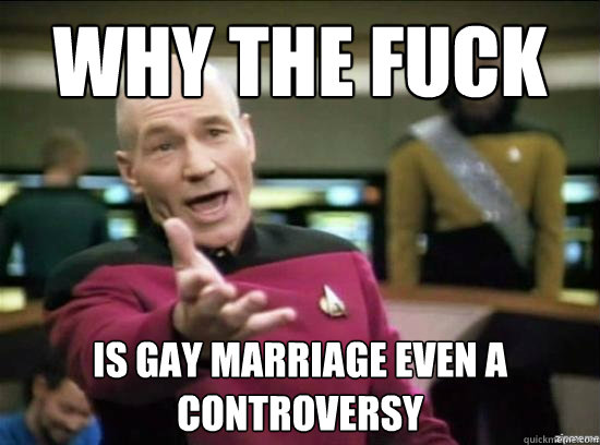 Why the fuck is gay marriage even a controversy - Why the fuck is gay marriage even a controversy  Misc