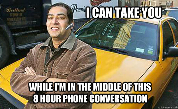 I can take you while i'm in the middle of this 8 hour phone conversation - I can take you while i'm in the middle of this 8 hour phone conversation  Your everyday cab driver