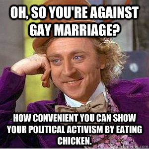 Oh, so you're against gay marriage? How convenient you can show your political activism by eating chicken. - Oh, so you're against gay marriage? How convenient you can show your political activism by eating chicken.  willy wonka
