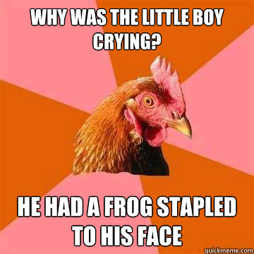 Why was the little boy Crying? He had a frog stapled to his face  Anti-Joke Chicken