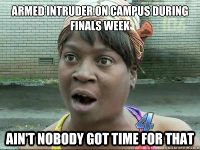 armed intruder on campus during finals week AIN'T NOBODY GOT TIME FOR THAT - armed intruder on campus during finals week AIN'T NOBODY GOT TIME FOR THAT  Misc