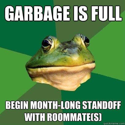 garbage is full begin month-long standoff with roommate(s) - garbage is full begin month-long standoff with roommate(s)  Foul Bachelor Frog