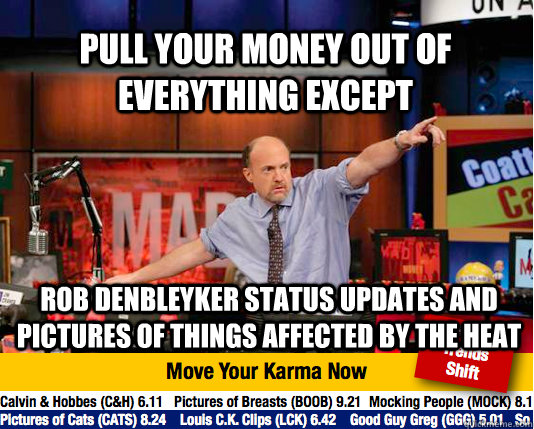 Pull your money out of everything except Rob DenBleyker status updates and pictures of things affected by the heat  Mad Karma with Jim Cramer