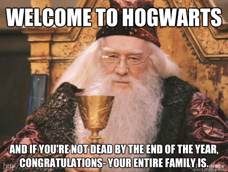 Welcome to Hogwarts And if you're not dead by the end of the year, congratulations- your entire family is.  Drew Dumbledore