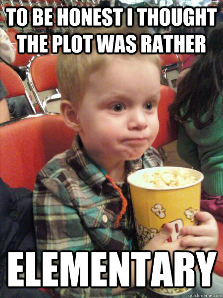 To be honest I thought the plot was rather elementary  Movie Critic Kid