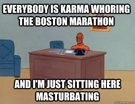 Everybody is karma whoring the boston marathon And I'm just sitting here masturbating - Everybody is karma whoring the boston marathon And I'm just sitting here masturbating  Misc