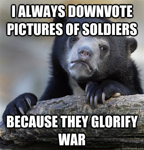 I always downvote pictures of soldiers because they glorify war - I always downvote pictures of soldiers because they glorify war  Confession Bear