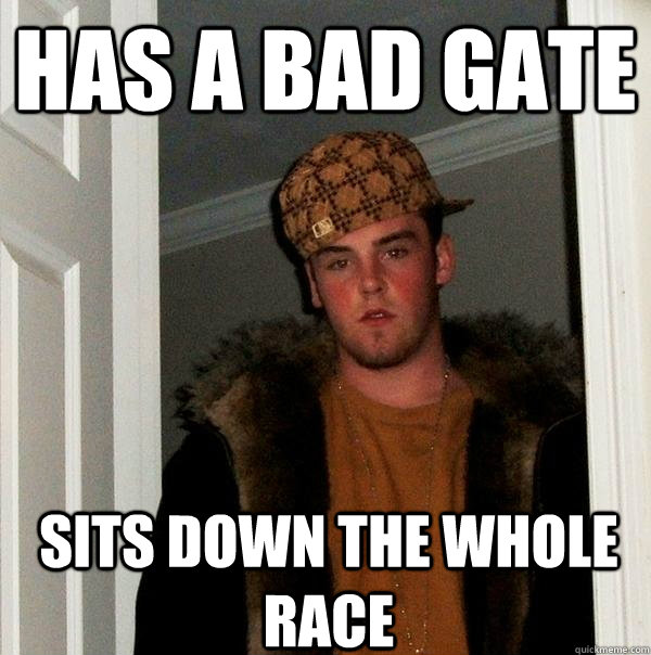 Has a bad gate Sits down the whole race - Has a bad gate Sits down the whole race  Scumbag Steve